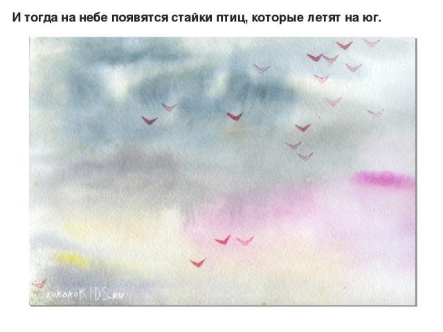 И тогда на небе появятся стайки птиц, которые летят на юг.