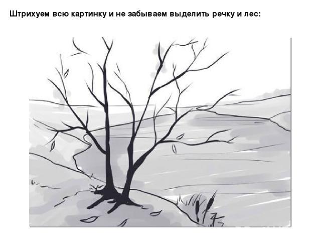Штрихуем всю картинку и не забываем выделить речку и лес: