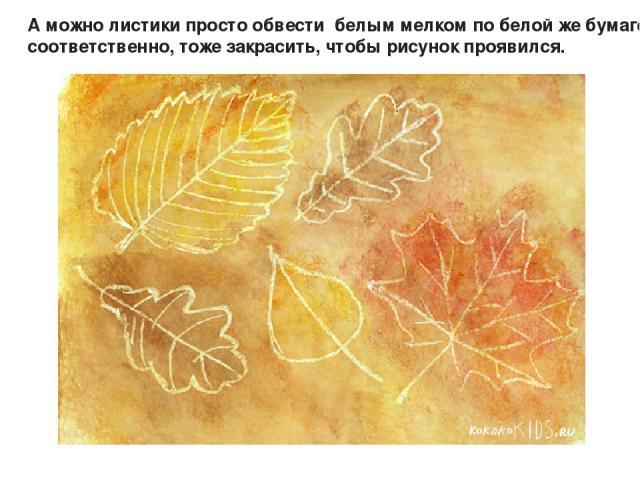 А можно листики просто обвести белым мелком по белой же бумаге, ну и , соответственно, тоже закрасить, чтобы рисунок проявился.