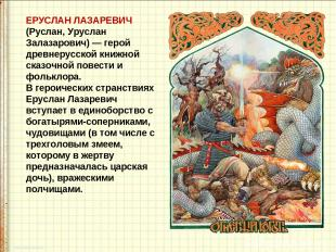 ЕРУСЛАН ЛАЗАРЕВИЧ (Руслан, Уруслан Залазарович) — герой древнерусской книжной с