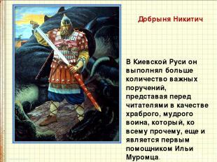 Добрыня Никитич В Киевской Руси он выполнял больше количество важных поручений,