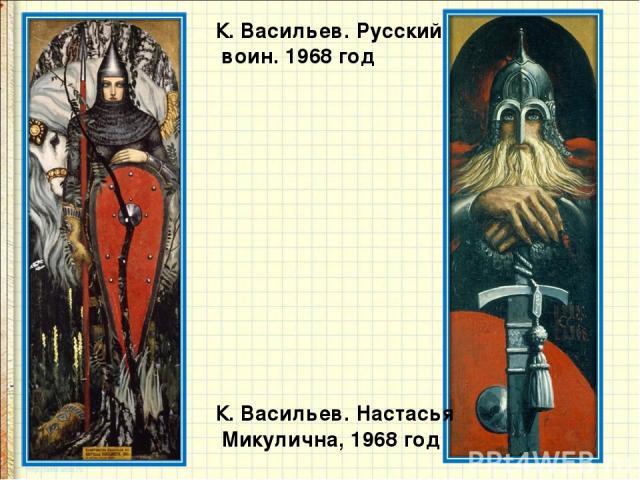К. Васильев. Русский воин. 1968 год К. Васильев. Настасья Микулична, 1968 год