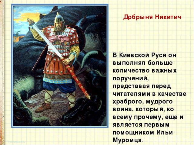 Добрыня Никитич В Киевской Руси он выполнял больше количество важных поручений, представая перед читателями в качестве храброго, мудрого воина, который, ко всему прочему, еще и является первым помощником Ильи Муромца.