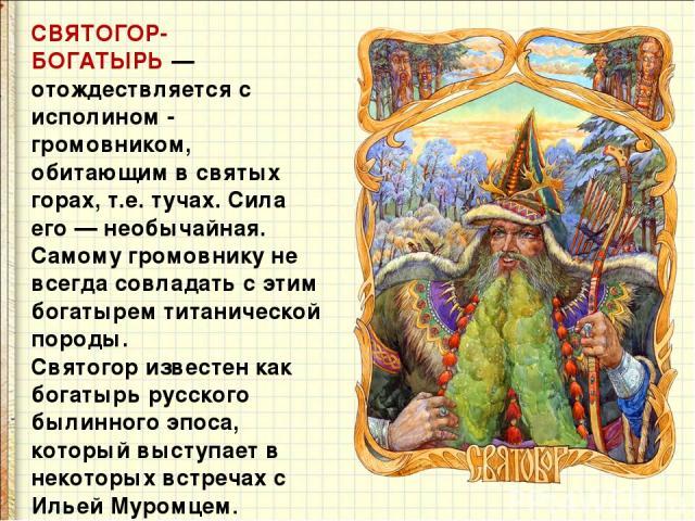 СВЯТОГОР-БОГАТЫРЬ— отождествляется с исполином - громовником, обитающим в святых горах, т.е. тучах. Сила его — необычайная. Самому громовнику не всегда совладать с этим богатырем титанической породы. Святогор известен как богатырь русского былинног…