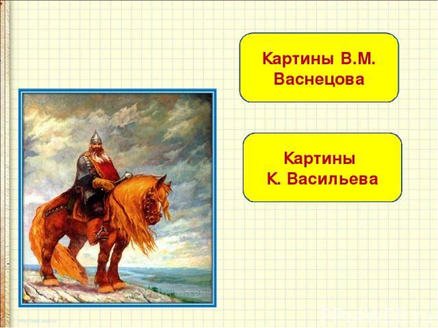 Картины В.М. Васнецова Картины К. Васильева