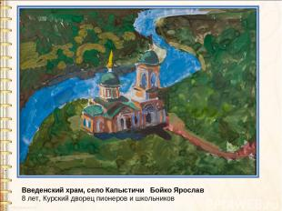 Введенский храм, село Капыстичи Бойко Ярослав 8 лет, Курский дворец пионеров и ш