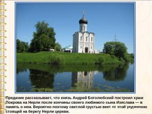 Предание рассказывает, что князь Андрей Боголюбский построил храм Покрова на Нер