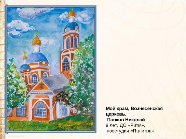 Мой храм, Вознесенская церковь. Панков Николай 9 лет, ДО «Ритм», изостудия «Палитра»