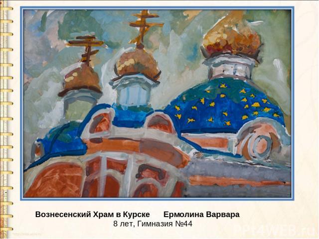 Вознесенский Храм в Курске Ермолина Варвара 8 лет, Гимназия №44