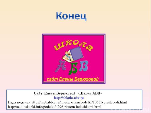 Сайт Елены Берюховой «Школа АБВ» http://shkola-abv.ru Идея поделок:http://mybabbie.ru/master-class/podelki/10635-gusilebedi.html http://audioskazki.info/podelki/4296-risuem-ladoshkami.html