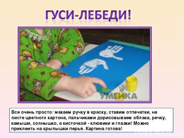 Все очень просто: макаем ручку в краску, ставим отпечатки, на листе цветного картона, пальчиками дорисовываем облака, речку, камыши, солнышко, а кисточкой - клювики и глазки! Можно приклеить на крылышки перья. Картина готова!