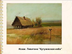 "Исаак Левитана ""Кутузовская изба"""