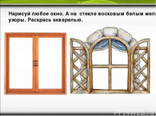 Нарисуй любое окно. А на стекле восковым белым мелком узоры. Раскрась акварелью.