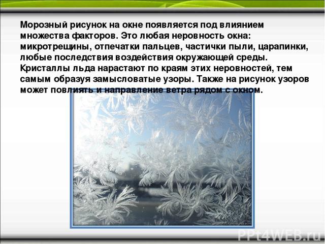 Морозный рисунок на окне появляется под влиянием множества факторов. Это любая неровность окна: микротрещины, отпечатки пальцев, частички пыли, царапинки, любые последствия воздействия окружающей среды. Кристаллы льда нарастают по краям этих неровно…