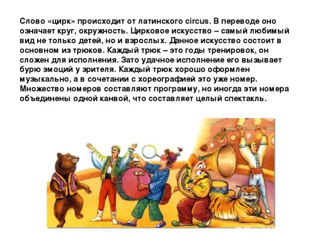 Слово «цирк» происходит от латинского circus. В переводе оно означает круг, окружность. Цирковое искусство – самый любимый вид не только детей, но и взрослых. Данное искусство состоит в основном из трюков. Каждый трюк – это годы тренировок, он сложе…