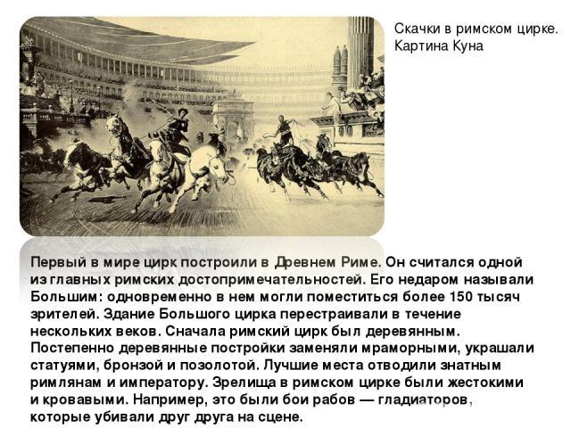 Первый в мире цирк построили в Древнем Риме. Он считался одной из главных римских достопримечательностей. Его недаром называли Большим: одновременно в нем могли поместиться более 150 тысяч зрителей. Здание Большого цирка перестраивали в течение неск…