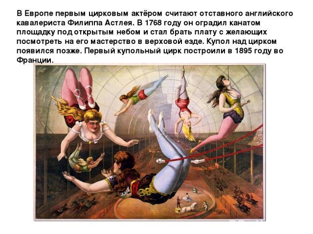 В Европе первым цирковым актёром считают отставного английского кавалериста Филиппа Астлея. В 1768 году он оградил канатом площадку под открытым небом и стал брать плату с желающих посмотреть на его мастерство в верховой езде. Купол над цирком появи…