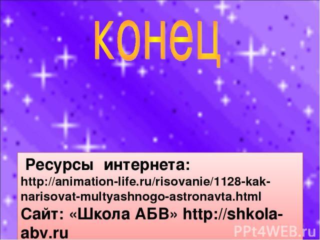 Ресурсы интернета: http://animation-life.ru/risovanie/1128-kak-narisovat-multyashnogo-astronavta.html Сайт: «Школа АБВ» http://shkola-abv.ru