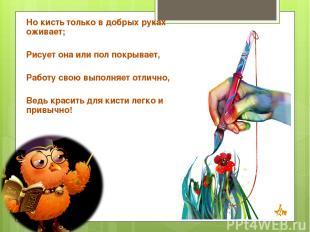 Но кисть только в добрых руках оживает; Рисует она или пол покрывает, Работу сво