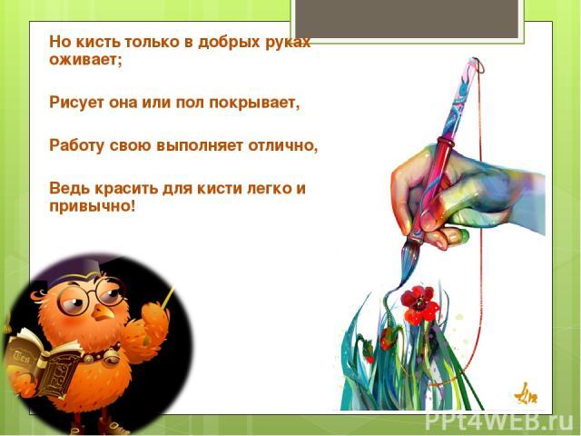 Но кисть только в добрых руках оживает; Рисует она или пол покрывает, Работу свою выполняет отлично, Ведь красить для кисти легко и привычно!