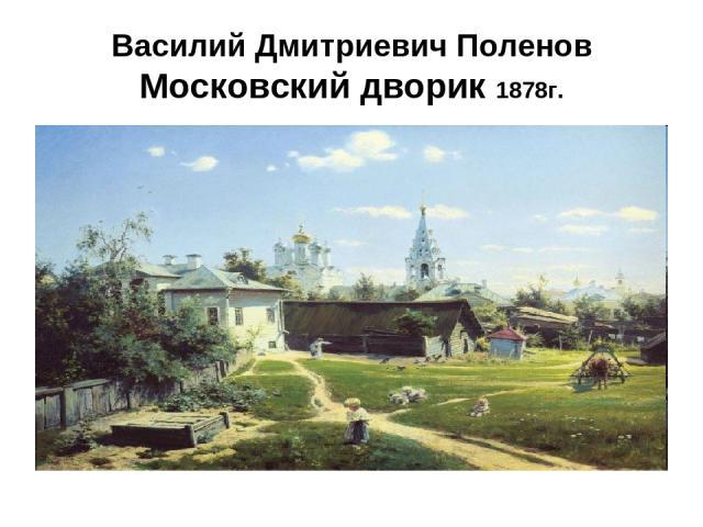 Василий Дмитриевич Поленов Московский дворик 1878г.