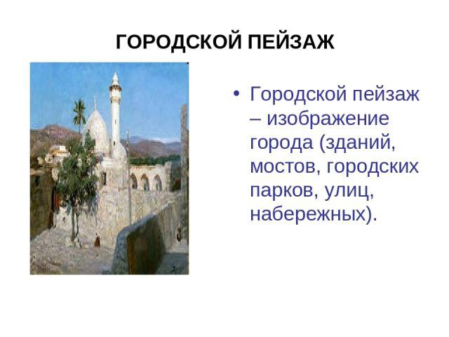 ГОРОДСКОЙ ПЕЙЗАЖ Городской пейзаж – изображение города (зданий, мостов, городских парков, улиц, набережных).
