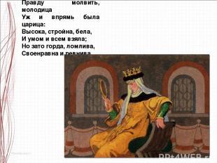Правду молвить, молодица Уж и впрямь была царица: Высока, стройна, бела, И умом