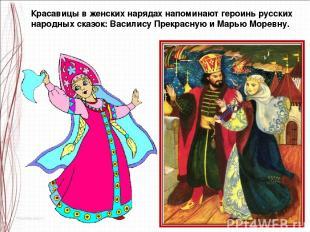 Красавицы в женских нарядах напоминают героинь русских народных сказок: Василису