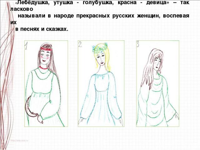 «Лебёдушка, утушка - голубушка, красна - девица» – так ласково называли в народе прекрасных русских женщин, воспевая их в песнях и сказках.