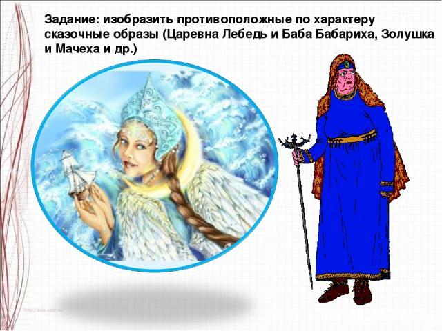 Задание: изобразить противоположные по характеру сказочные образы (Царевна Лебедь и Баба Бабариха, Золушка и Мачеха и др.)