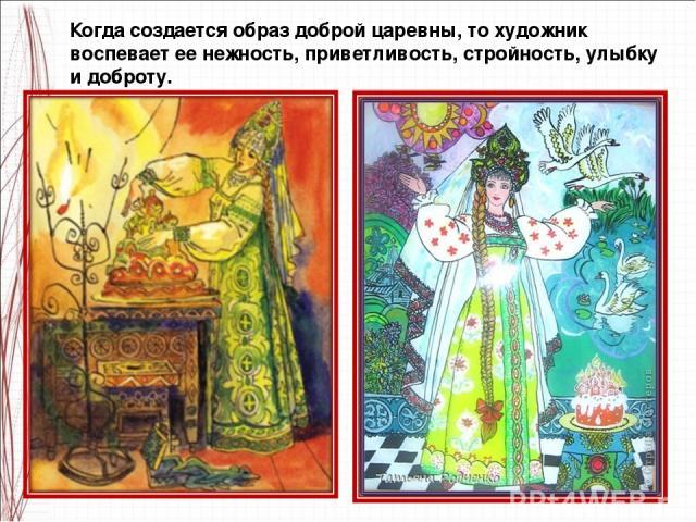 Когда создается образ доброй царевны, то художник воспевает ее нежность, приветливость, стройность, улыбку и доброту.