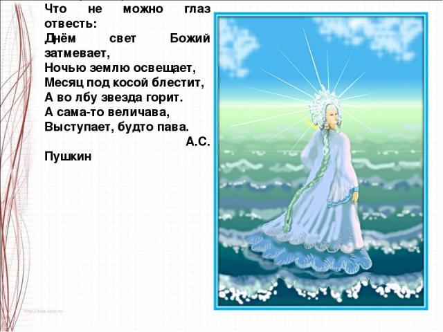 За морем царевна есть, Что не можно глаз отвесть: Днём свет Божий затмевает, Ночью землю освещает, Месяц под косой блестит, А во лбу звезда горит. А сама-то величава, Выступает, будто пава. А.С. Пушкин