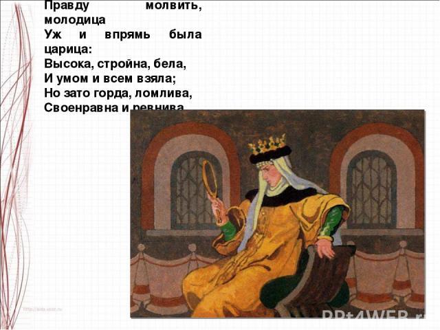 Правду молвить, молодица Уж и впрямь была царица: Высока, стройна, бела, И умом и всем взяла; Но зато горда, ломлива, Своенравна и ревнива.