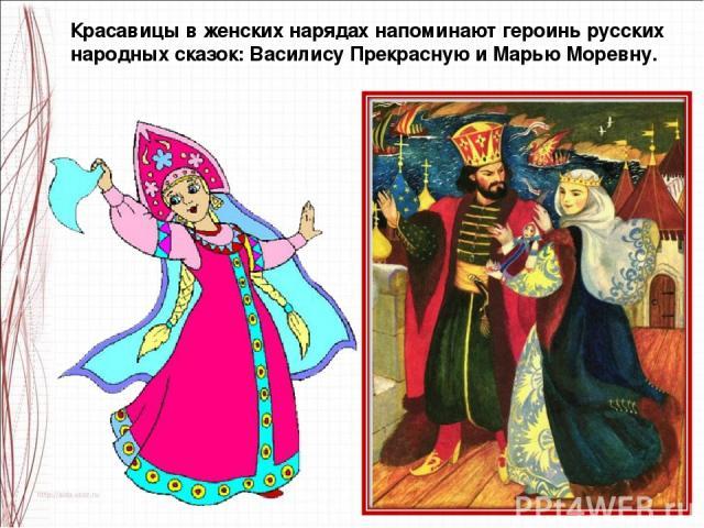 Красавицы в женских нарядах напоминают героинь русских народных сказок: Василису Прекрасную и Марью Моревну.