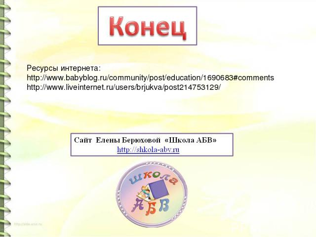 Ресурсы интернета: http://www.babyblog.ru/community/post/education/1690683#comments http://www.liveinternet.ru/users/brjukva/post214753129/