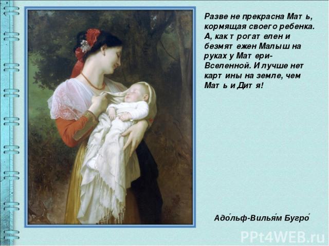 Разве не прекрасна Мать, кормящая своего ребенка. А, как трогателен и безмятежен Малыш на руках у Матери- Вселенной. И лучше нет картины на земле, чем Мать и Дитя! Адо льф-Вилья м Бугро