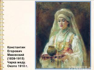 Константин Егорович Маковский (1839-1915) Чарка меду. Около 1910 г.