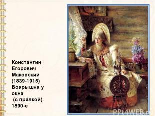 Константин Егорович Маковский (1839-1915) Боярышня у окна (с прялкой). 1890-е