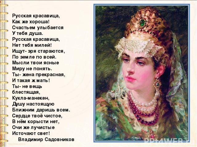 Русская красавица, Как же хороша! Счастьем улыбается У тебя душа. Русская красавица, Нет тебя милей! Ищут- зря стараются, По земле по всей. Мысли твои ясные Миру не понять. Ты- жена прекрасная, И такая ж мать! Ты- не вещь блестящая, Кукла-манекен,…