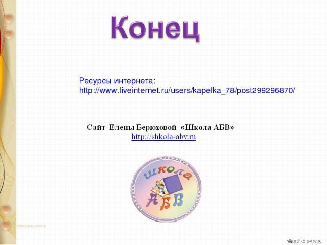 Ресурсы интернета: http://www.liveinternet.ru/users/kapelka_78/post299296870/