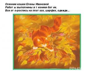 Осенние кошки Елены Ивановой Работы выполнены в технике батик. Все это-роспись н