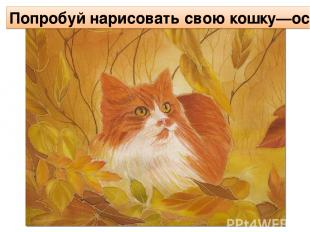 Попробуй нарисовать свою кошку—осень.