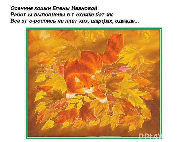 Осенние кошки Елены Ивановой Работы выполнены в технике батик. Все это-роспись на платках, шарфах, одежде...