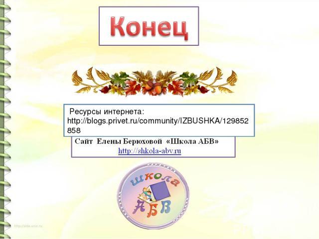 Ресурсы интернета: http://blogs.privet.ru/community/IZBUSHKA/129852858