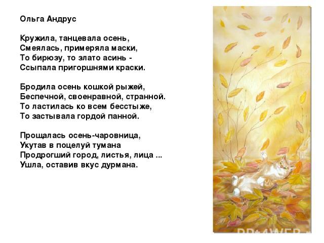 Ольга Андрус Кружила, танцевала осень, Смеялась, примеряла маски, То бирюзу, то злато асинь - Ссыпала пригоршнями краски. Бродила осень кошкой рыжей, Беспечной, своенравной, странной. То ластилась ко всем бесстыже, То застывала гордой панной. Прощал…