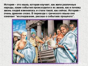 История – это наука, которая изучает, как жили различные народы, какие события п
