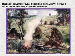 Первыми орудиями труда людей были руки, ногти и зубы, а также камни, обломки и с