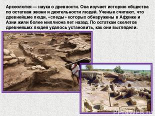 Археология — наука о древности. Она изучает историю общества по остаткам жизни и