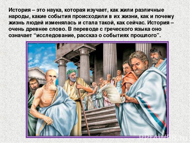 """История – это наука, которая изучает, как жили различные народы, какие события происходили в их жизни, как и почему жизнь людей изменялась и стала такой, как сейчас. История – очень древнее слово. В переводе с греческого языка оно означает """"исследов…"""