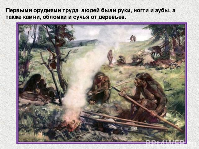 Первыми орудиями труда людей были руки, ногти и зубы, а также камни, обломки и сучья от деревьев.